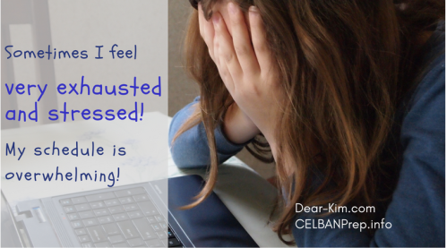 Sometimes I feel exhausted and stressed. My schedule is overwhelming. Kim. CELBAN.