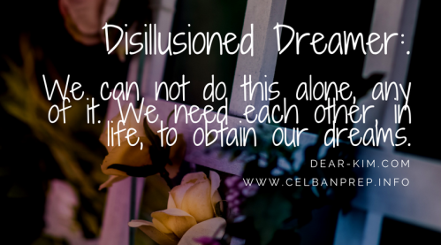 Disillusioned Dreamer_ We can not do this alone, any of it. We need each other, in life, to obtain our dreams. (1)