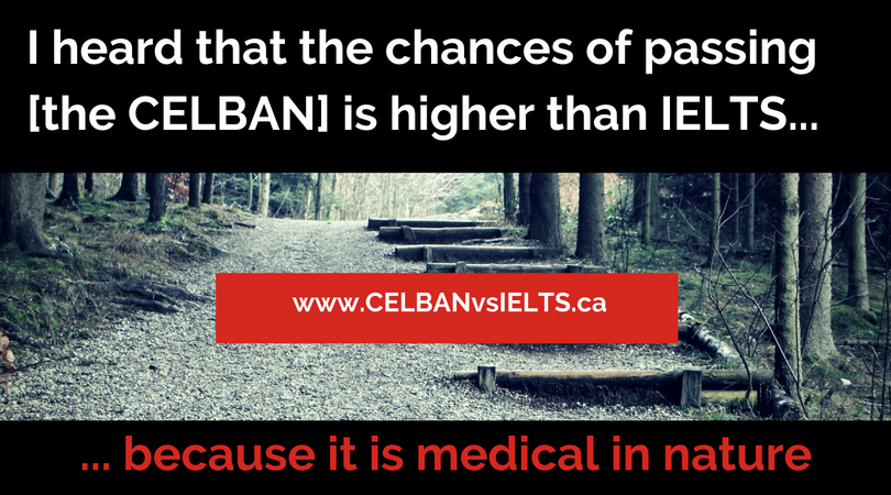 I heard that the chances of passing [the CELBAN] is higher than IELTS because it is medical in nature